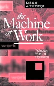 The Machine at Work - Technology, Work and Organization ebook by Keith Grint,Steve Woolgar