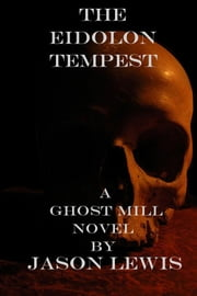 The Eidolon Tempest - A Ghost Mill Novel ebook by Jason Lewis