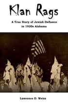Klan Rags: A True Story of Jewish Defiance in 1920s Alabama ebook by Lawrence David Weiss