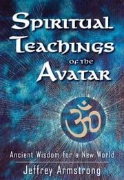 Spiritual Teachings of the Avatar - Ancient Wisdom for a New World ebook by Jeffrey Armstrong