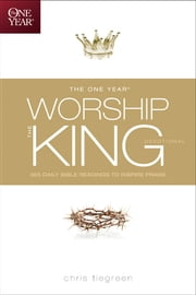 The One Year Worship the King Devotional - 365 Daily Bible Readings to Inspire Praise ebook by Chris Tiegreen,Walk Thru the Bible