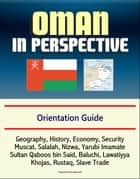 Oman in Perspective: Orientation Guide: Geography, History, Economy, Security, Muscat, Salalah, Nizwa, Yarubi Imamate, Sultan Qaboos bin Said, Baluchi, Lawatiyya, Khojas, Rustaq, Slave Trade ebook by Progressive Management