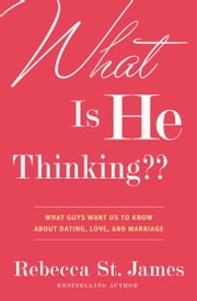 What Is He Thinking?? - What Guys Want Us to Know About Dating, Love, and Marriage ebook by Rebecca St. James
