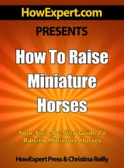 How To Raise Miniature Horses: Your Step-By-Step Guide To Raising Miniature Horses ebook by HowExpert