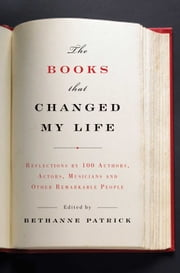 The Books That Changed My Life - Reflections by 100 Authors, Actors, Musicians, and Other Remarkable People ebook by Bethanne Patrick