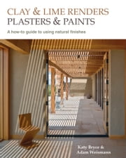 Clay and Lime Renders, Plasters and Paints - A How-To Guide to Using Natural Finishes ebook by Adam Weissman,Katy Bryce