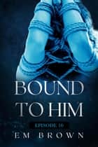 Bound to Him - Episode 10 - Bound to Him ebook by EM BROWN