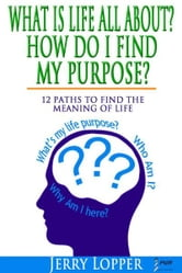 What Is Life All About? How Do I Find My Purpose? 12 Paths To Find The Meaning Of Life ebook by Jerry Lopper