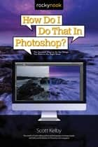 How Do I Do That in Photoshop? - The Quickest Ways to Do the Things You Want to Do, Right Now! ebook by