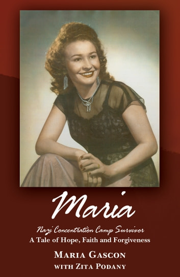 Maria: Nazi Concentration Camp Survivor - A Tale of Hope, Faith and Forgiveness ebook by Maria Gascon,Zita Podany