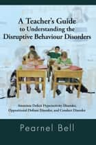 A Teacher's Guide to Understanding the Disruptive Behaviour Disorders - Attention Deficit Hyperactivity Disorder, Oppositional Defiant Disorder, and Conduct Disorder ebook by Pearnel Bell