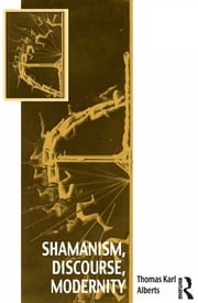 Shamanism, Discourse, Modernity ebook by Thomas Karl Alberts