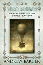 Mesaerion: The Best Science Fiction Stories 1800-1849 ebook by Andrew Barger