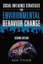 Social Influence Strategies for Environmental Behavior Change - Second Edition ebook by Ben Tyson