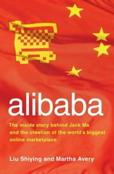 alibaba - The Inside Story Behind Jack Ma and the Creation of the World's Biggest Online Marketplace ebook by Liu Shiying,Martha Avery