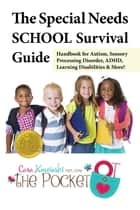 The Special Needs SCHOOL Survival Guide - Handbook for Autism, Sensory Processing Disorder, ADHD, Learning Disabilities & More! ebook by Cara Koscinski