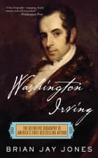Washington Irving - The Definitive Biography of America's First Bestselling Author ebook by Brian Jay Jones