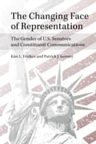 The Changing Face of Representation - The Gender of U.S. Senators and Constituent Communications ebook by Kim Fridkin, Patrick Kenney
