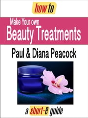 How to Make Your Own Beauty Treatments (Short-e Guide) ebook by Diana Peacock,Paul Peacock
