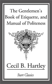 The Gentlemen's Book of Etiquette, and Manual of Politeness ebook by Cecil B. Hartley