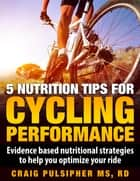 5 Nutrition Tips for Cycling Performance ebook by Craig Pulsipher