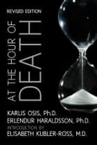 At the Hour of Death: A New Look at Evidence for Life After Death ebook by Erlendur Haraldsson Ph. D.,Karlis Osis