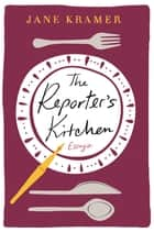 The Reporter's Kitchen - Essays ebook by Jane Kramer