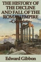 The History of the Decline and Fall of the Roman Empire - Complete ebook by Edward Gibbon