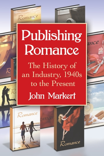 Publishing Romance - The History of an Industry, 1940s to the Present ebook by John Markert