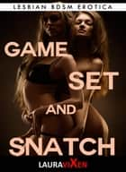 Game, Set and Snatch: Lesbian BDSM Erotica eBook by Laura Vixen