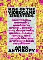 Rise of the Videogame Zinesters - How Freaks, Normals, Amateurs, Artists, Dreamers, Drop-outs, Queers, Housewives,and People Like You Are Taking Back an Art Form ebook by Anna Anthropy