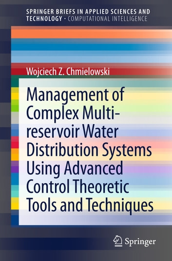 Management of Complex Multi-reservoir Water Distribution Systems using Advanced Control Theoretic Tools and Techniques ebook by Wojciech Z. Chmielowski