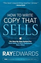 How to Write Copy That Sells - The Step-By-Step System For More Sales, to More Customers, More Often ebook by Ray Edwards