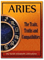 Aries: Aries Star Sign Traits, Truths and Love Compatibility ebook by Sarah Johnstone