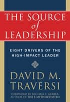 The Source of Leadership - Eight Drivers of the High-Impact Leader ebook by David Traversi, Michael Gerber