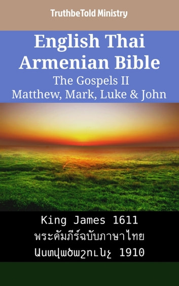 English Thai Armenian Bible - The Gospels II - Matthew, Mark, Luke & John - King James 1611 - พระคัมภีร์ฉบับภาษาไทย - Աստվածաշունչ 1910 ebook by TruthBeTold Ministry