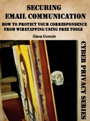 Securing Email Communication: How to Protect Your Correspondence from Wiretapping Using Free Tools ebook by Slava Gomzin