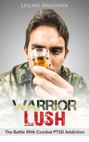 Warrior Lush - The Battle With Combat PTSD Addiction ebook by Leilani Anastasia