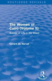 The Women of Cairo: Volume II (Routledge Revivals) - Scenes of Life in the Orient ebook by Gerard De Nerval