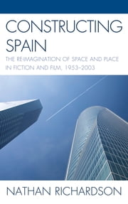 Constructing Spain - The Re-imagination of Space and Place in Fiction and Film, 1953–2003 ebook by Nathan Richardson