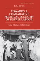 Towards a Comparative Political Economy of Unfree Labour - Case Studies and Debates ebook by Dr Tom Brass, Tom Brass