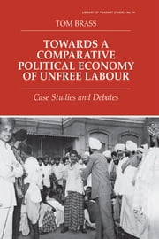 Towards a Comparative Political Economy of Unfree Labour - Case Studies and Debates ebook by Dr Tom Brass,Tom Brass