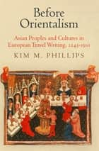 Before Orientalism - Asian Peoples and Cultures in European Travel Writing, 1245-1510 ebook by Kim M. Phillips