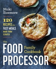 The Food Processor Family Cookbook - 120 Recipes for Fast Meals Made From Scratch ebook by Nicki Sizemore