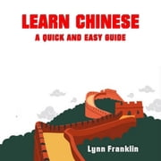 Learn Chinese: A Quick and Easy Guide audiobook by Lynn Franklin