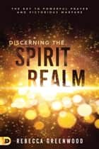 Discerning the Spirit Realm - The Key to Powerful Prayer and Victorious Warfare ebook by Rebecca Greenwood