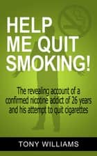 Help Me Quit Smoking! The Revealing Account of a Confirmed Nicotine Addict of 26 Years and His Attempt To Stop Smoking ebook by Tony Williams