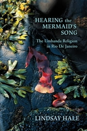 Hearing the Mermaid's Song - The Umbanda Religion in Rio de Janeiro ebook by Lindsay Hale
