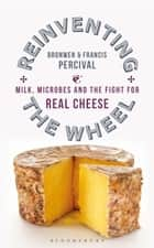 Reinventing the Wheel - Milk, Microbes and the Fight for Real Cheese ebook by Francis Percival, Bronwen Percival