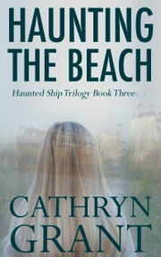 Haunting the Beach: The Haunted Ship Trilogy Book Three ebook by Cathryn Grant